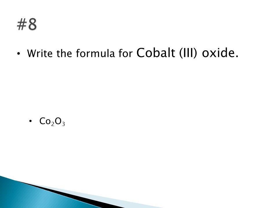 Write the formula for Cobalt (III) oxide. Co 2 O 3