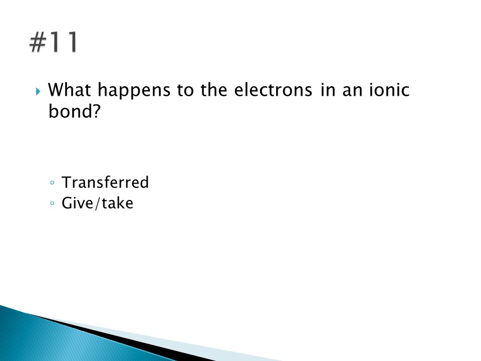  What happens to the electrons in an ionic bond ◦ Transferred ◦ Give/take