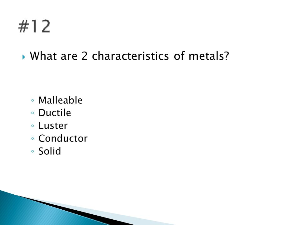  What are 2 characteristics of metals ◦ Malleable ◦ Ductile ◦ Luster ◦ Conductor ◦ Solid