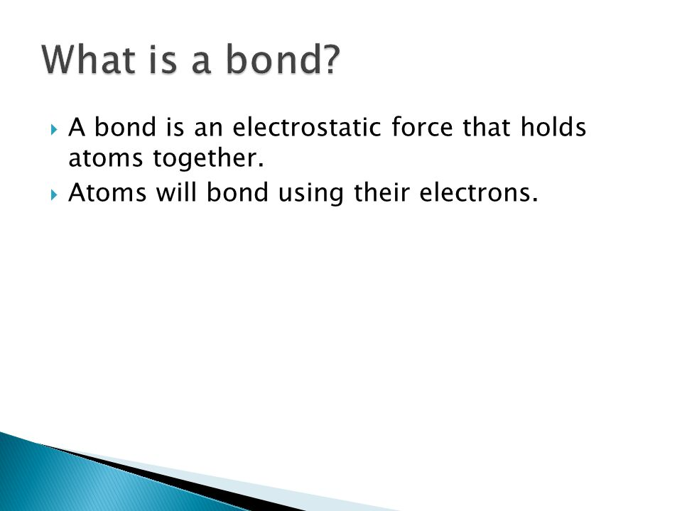  A bond is an electrostatic force that holds atoms together.