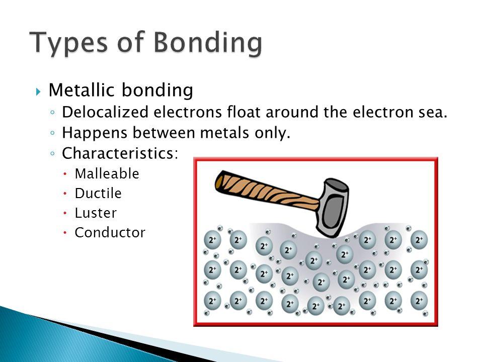  Metallic bonding ◦ Delocalized electrons float around the electron sea.