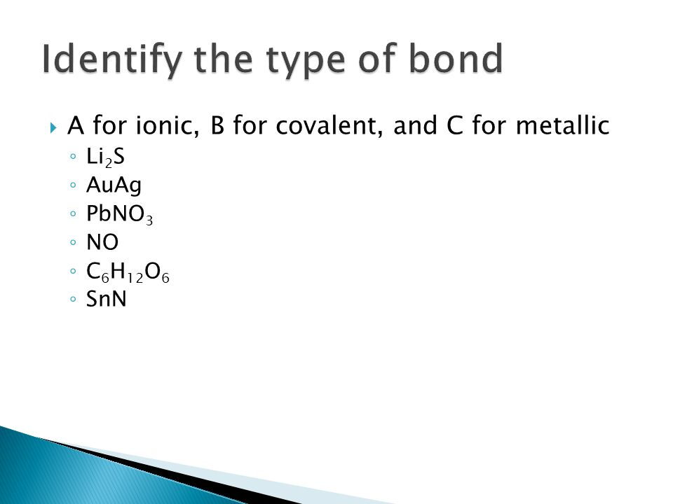  A for ionic, B for covalent, and C for metallic ◦ Li 2 S ◦ AuAg ◦ PbNO 3 ◦ NO ◦ C 6 H 12 O 6 ◦ SnN