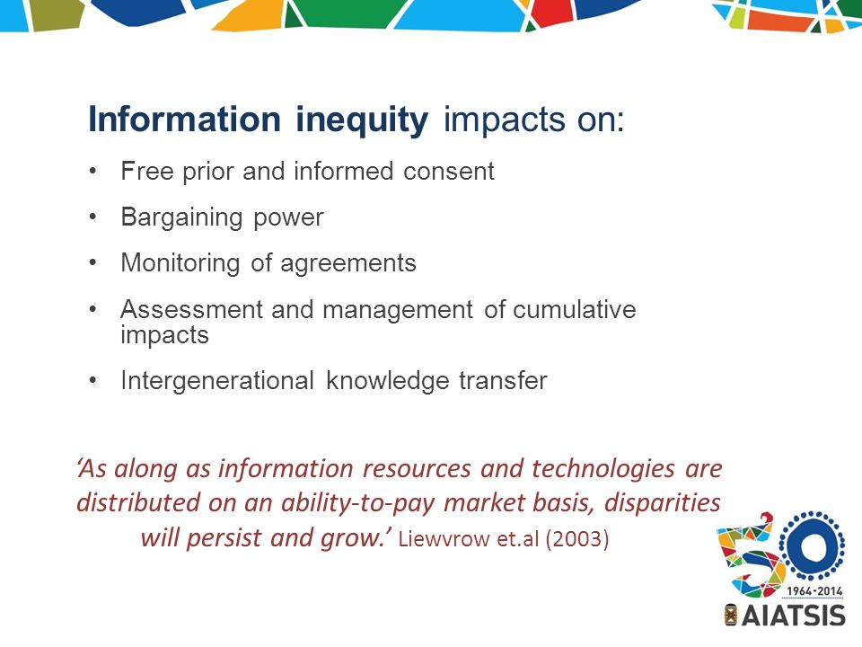 Information inequity impacts on: Free prior and informed consent Bargaining power Monitoring of agreements Assessment and management of cumulative impacts Intergenerational knowledge transfer 'As along as information resources and technologies are distributed on an ability-to-pay market basis, disparities will persist and grow.' Liewvrow et.al (2003)