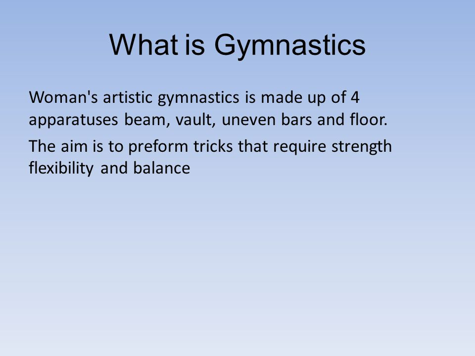 What is Gymnastics Woman s artistic gymnastics is made up of 4 apparatuses beam, vault, uneven bars and floor.