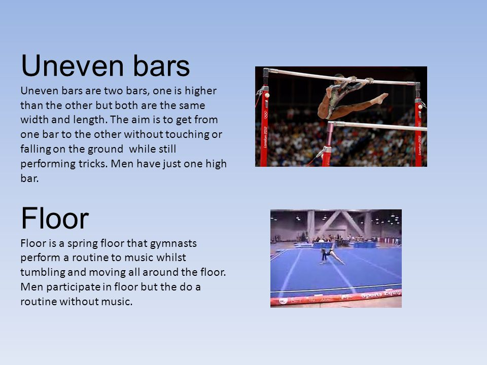 Uneven bars Uneven bars are two bars, one is higher than the other but both are the same width and length.