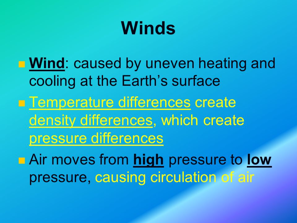 Winds Wind: caused by uneven heating and cooling at the Earth's surface Temperature differences create density differences, which create pressure differences Air moves from high pressure to low pressure, causing circulation of air
