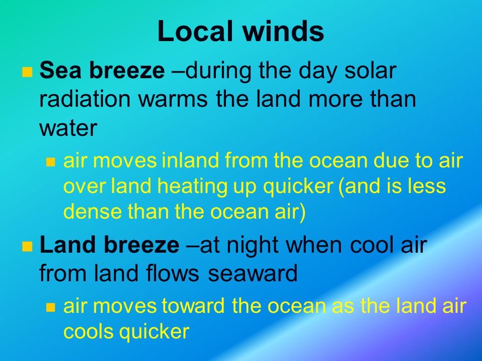 Local winds Sea breeze –during the day solar radiation warms the land more than water air moves inland from the ocean due to air over land heating up quicker (and is less dense than the ocean air) Land breeze –at night when cool air from land flows seaward air moves toward the ocean as the land air cools quicker