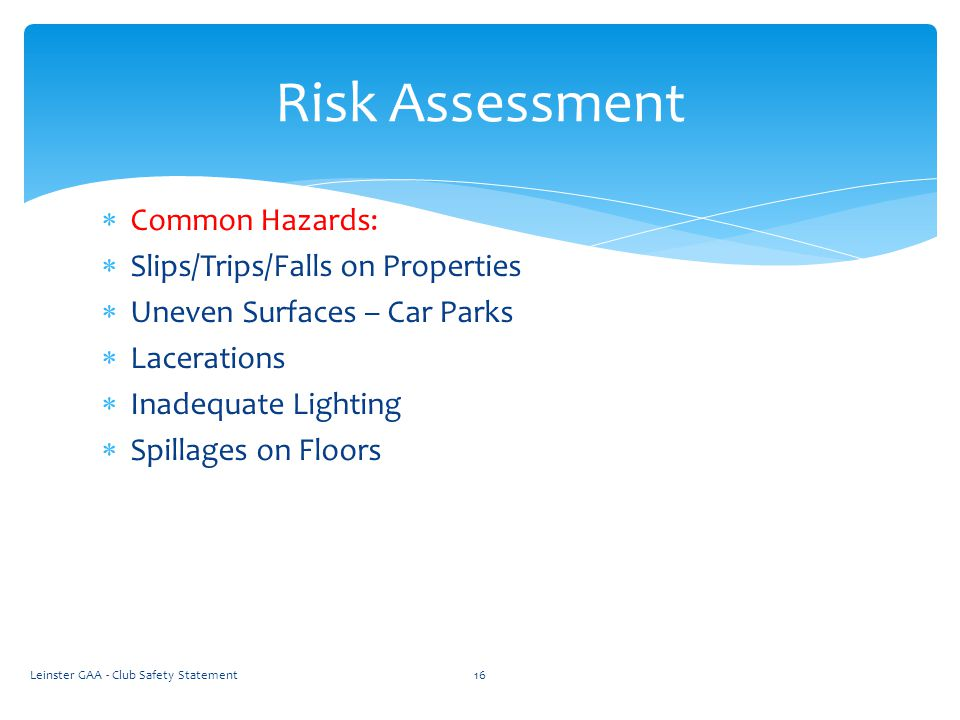  Common Hazards:  Slips/Trips/Falls on Properties  Uneven Surfaces – Car Parks  Lacerations  Inadequate Lighting  Spillages on Floors Leinster GAA - Club Safety Statement16 Risk Assessment