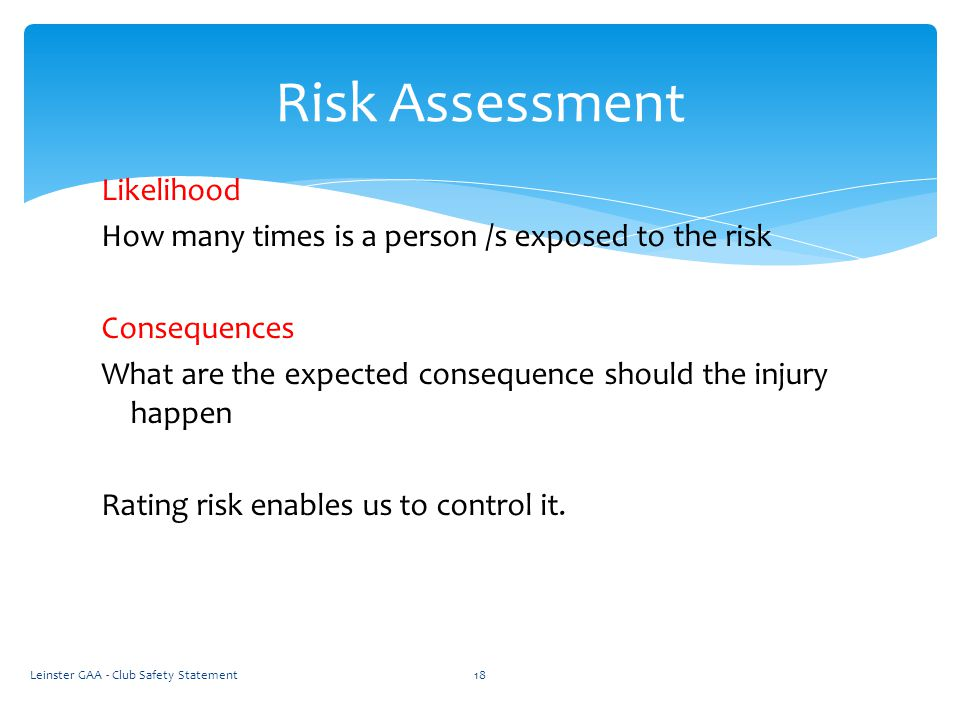 Likelihood How many times is a person /s exposed to the risk Consequences What are the expected consequence should the injury happen Rating risk enables us to control it.