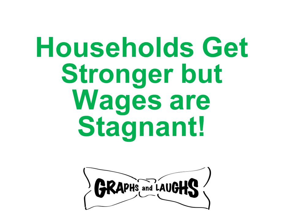 Households Get Stronger but Wages are Stagnant!