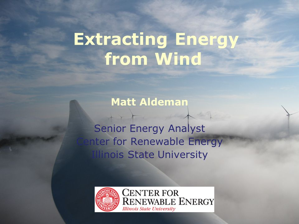 Extracting Energy from Wind Matt Aldeman Senior Energy Analyst Center for Renewable Energy Illinois State University