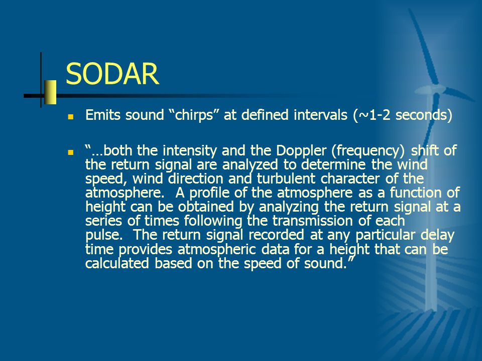 SODAR Emits sound chirps at defined intervals (~1-2 seconds) …both the intensity and the Doppler (frequency) shift of the return signal are analyzed to determine the wind speed, wind direction and turbulent character of the atmosphere.
