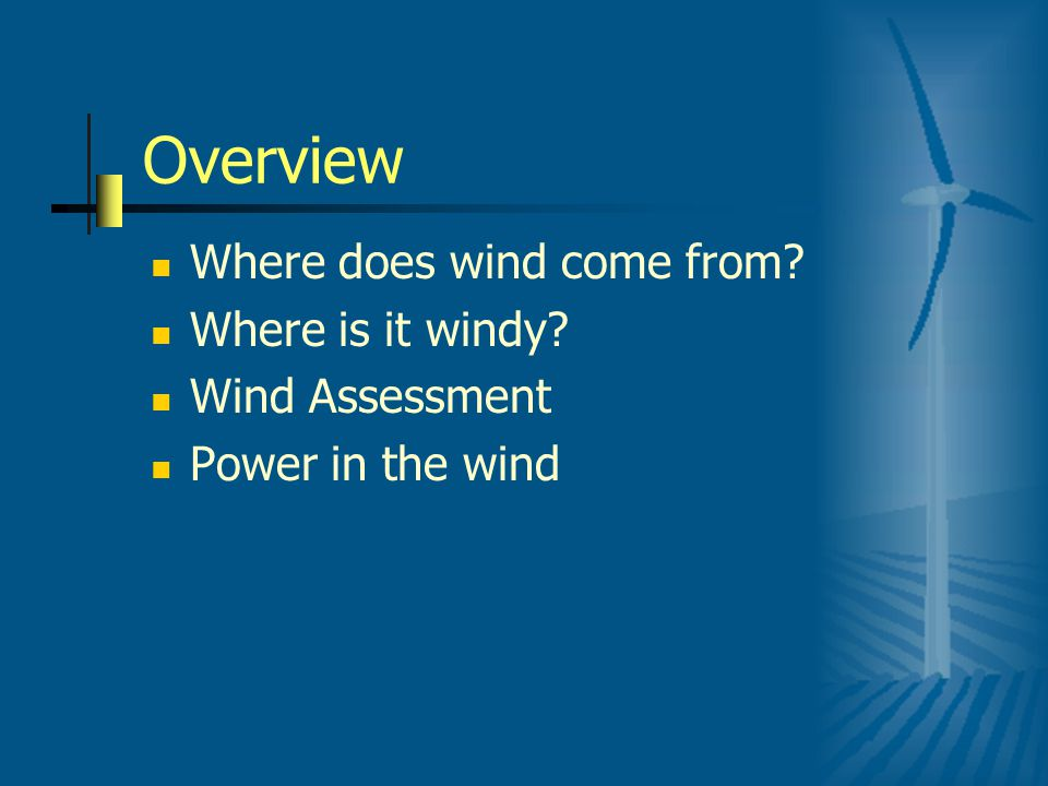 Overview Where does wind come from? Where is it windy? Wind Assessment Power in the wind