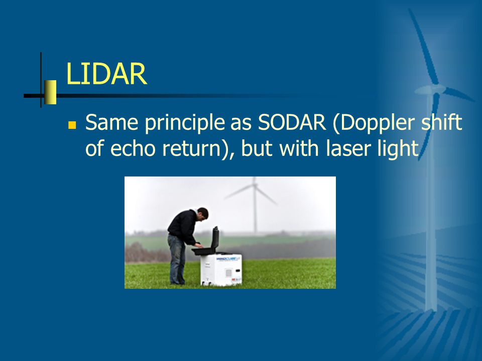 LIDAR Same principle as SODAR (Doppler shift of echo return), but with laser light