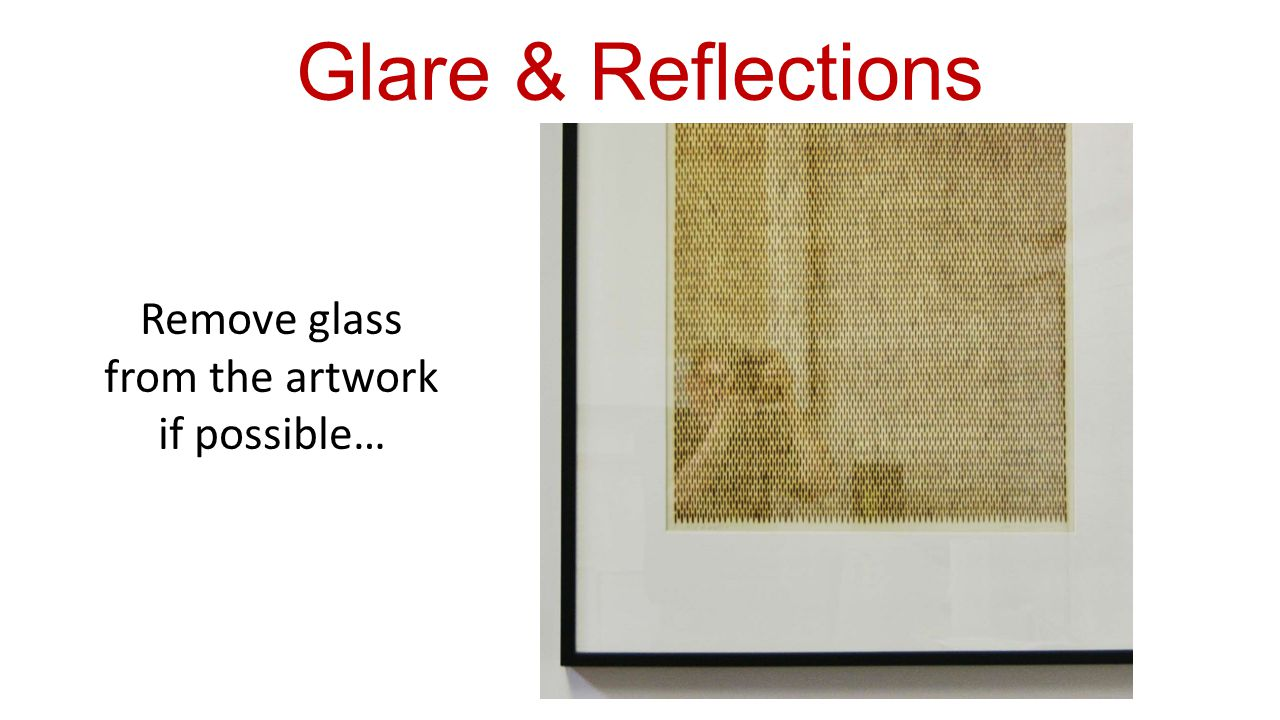 Remove glass from the artwork if possible… Glare & Reflections