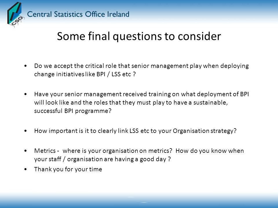 Some final questions to consider Do we accept the critical role that senior management play when deploying change initiatives like BPI / LSS etc .