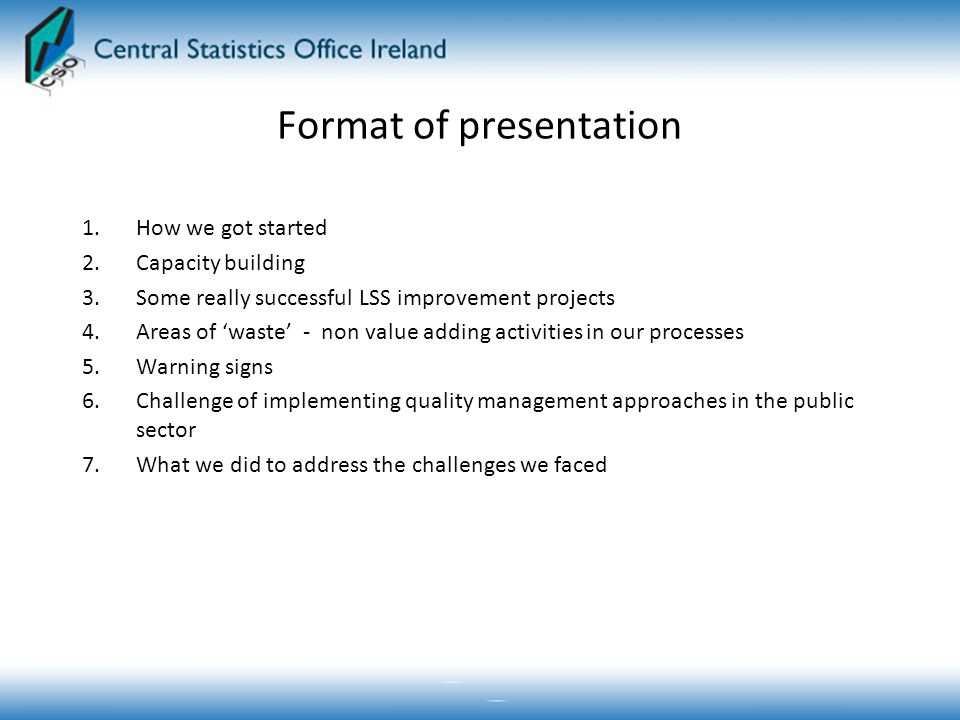 Format of presentation 1.How we got started 2.Capacity building 3.Some really successful LSS improvement projects 4.Areas of 'waste' - non value adding activities in our processes 5.Warning signs 6.Challenge of implementing quality management approaches in the public sector 7.What we did to address the challenges we faced