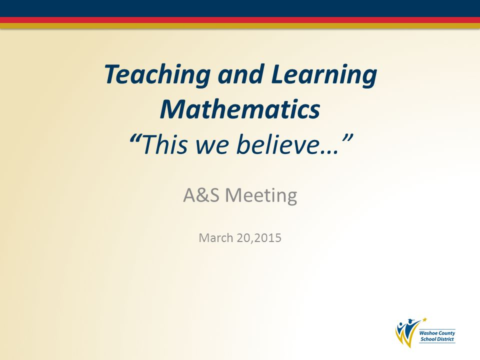 Teaching and Learning Mathematics This we believe… A&S Meeting March 20,2015