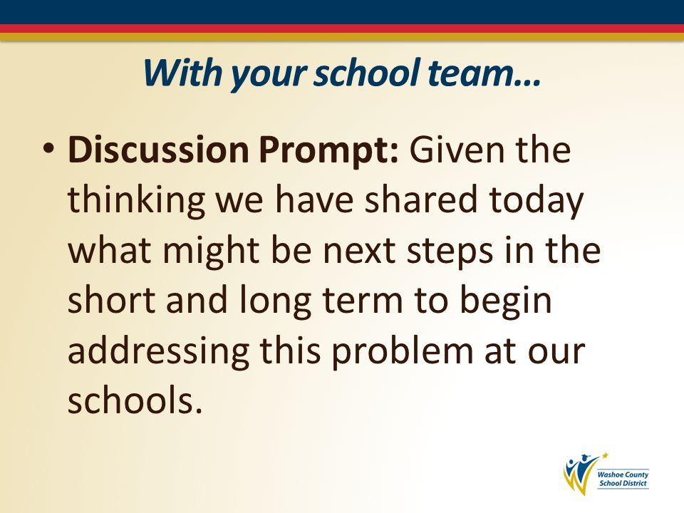 With your school team… Discussion Prompt: Given the thinking we have shared today what might be next steps in the short and long term to begin addressing this problem at our schools.