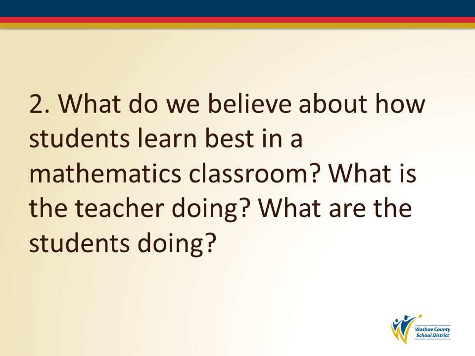 2. What do we believe about how students learn best in a mathematics classroom.