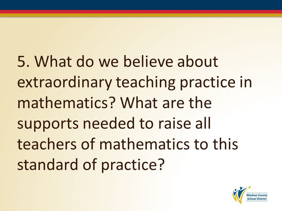 5.What do we believe about extraordinary teaching practice in mathematics.