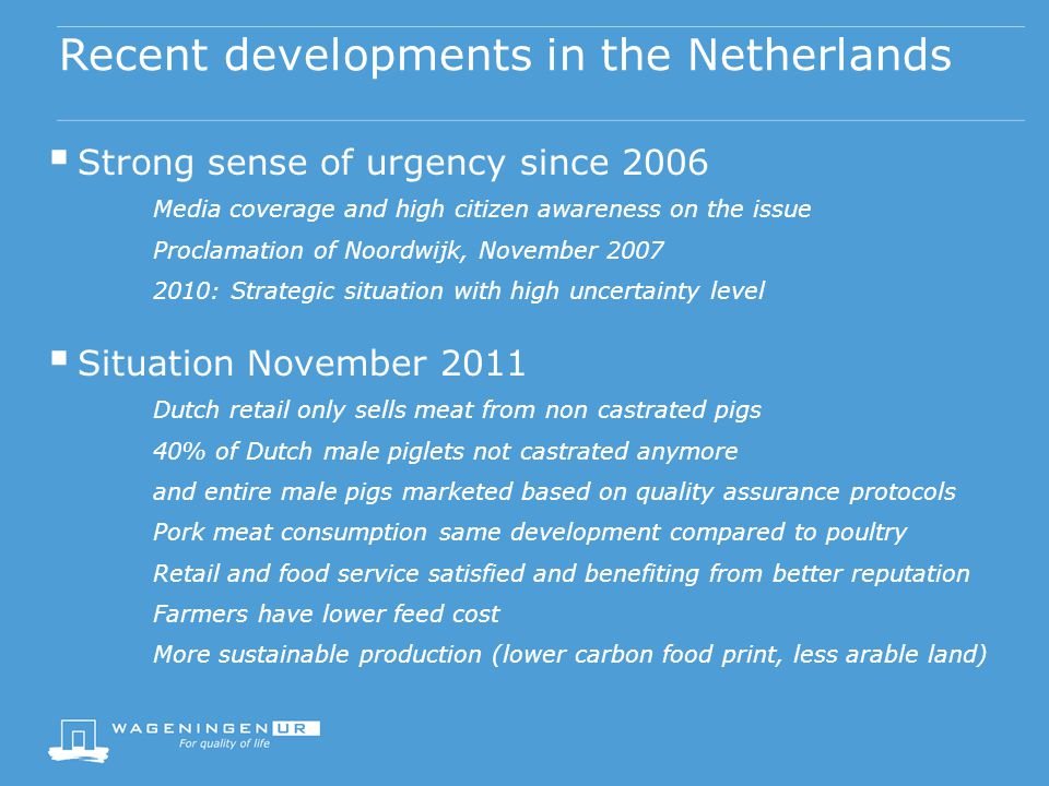 Recent developments in the Netherlands  Strong sense of urgency since 2006 Media coverage and high citizen awareness on the issue Proclamation of Noordwijk, November 2007 2010: Strategic situation with high uncertainty level  Situation November 2011 Dutch retail only sells meat from non castrated pigs 40% of Dutch male piglets not castrated anymore and entire male pigs marketed based on quality assurance protocols Pork meat consumption same development compared to poultry Retail and food service satisfied and benefiting from better reputation Farmers have lower feed cost More sustainable production (lower carbon food print, less arable land)