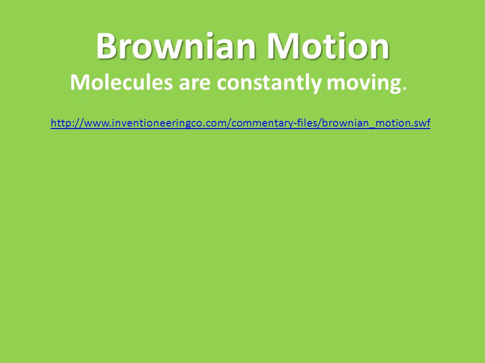 Brownian Motion http://www.inventioneeringco.com/commentary-files/brownian_motion.swf Molecules are constantly moving.