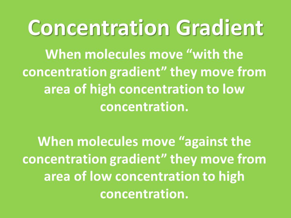 Concentration Gradient When molecules move with the concentration gradient they move from area of high concentration to low concentration.