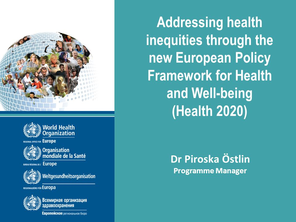 Addressing health inequities through the new European Policy Framework for Health and Well-being (Health 2020) 6 December 2013, Stockholm, Sweden Addressing health inequities through the new European Policy Framework for Health and Well-being (Health 2020) Dr Piroska Östlin Programme Manager