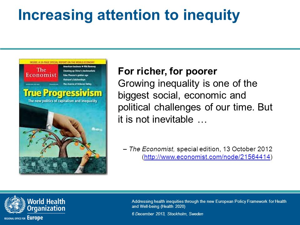 Addressing health inequities through the new European Policy Framework for Health and Well-being (Health 2020) 6 December 2013, Stockholm, Sweden Increasing attention to inequity For richer, for poorer Growing inequality is one of the biggest social, economic and political challenges of our time.