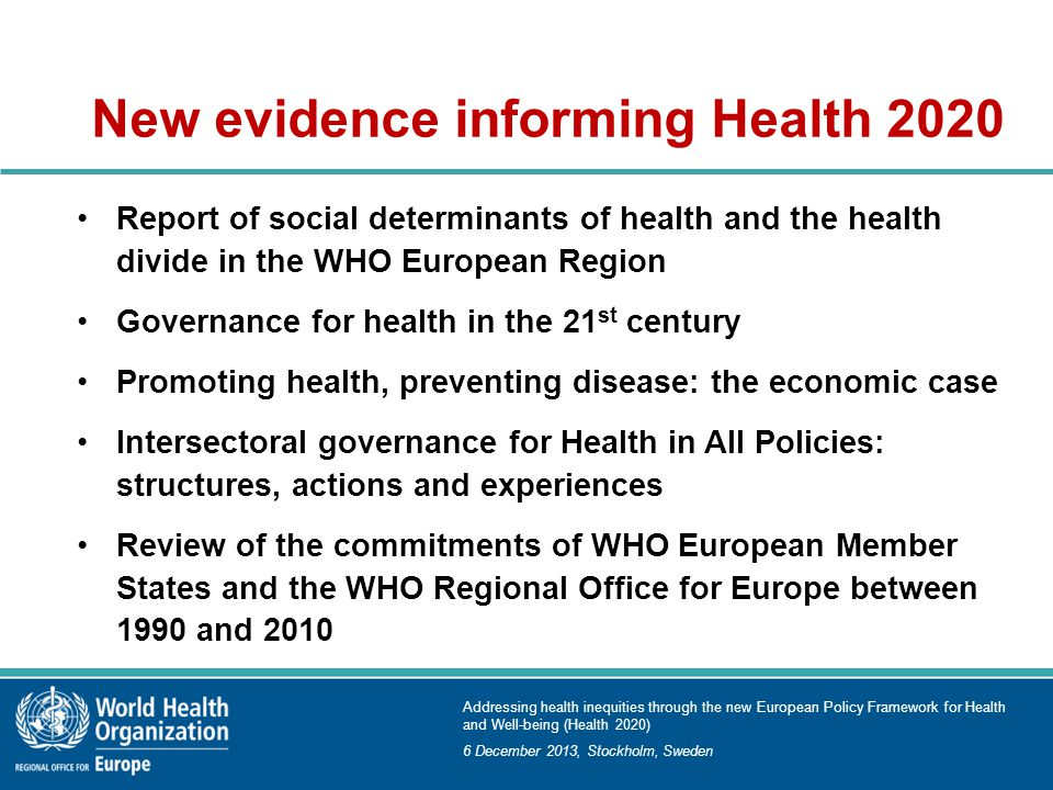 Addressing health inequities through the new European Policy Framework for Health and Well-being (Health 2020) 6 December 2013, Stockholm, Sweden New evidence informing Health 2020 Report of social determinants of health and the health divide in the WHO European Region Governance for health in the 21 st century Promoting health, preventing disease: the economic case Intersectoral governance for Health in All Policies: structures, actions and experiences Review of the commitments of WHO European Member States and the WHO Regional Office for Europe between 1990 and 2010