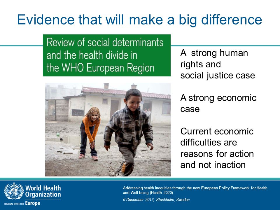Addressing health inequities through the new European Policy Framework for Health and Well-being (Health 2020) 6 December 2013, Stockholm, Sweden Evidence that will make a big difference A strong human rights and social justice case A strong economic case Current economic difficulties are reasons for action and not inaction