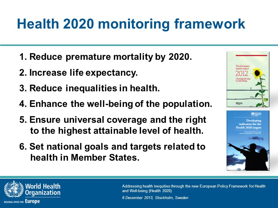 Addressing health inequities through the new European Policy Framework for Health and Well-being (Health 2020) 6 December 2013, Stockholm, Sweden Health 2020 monitoring framework 1.