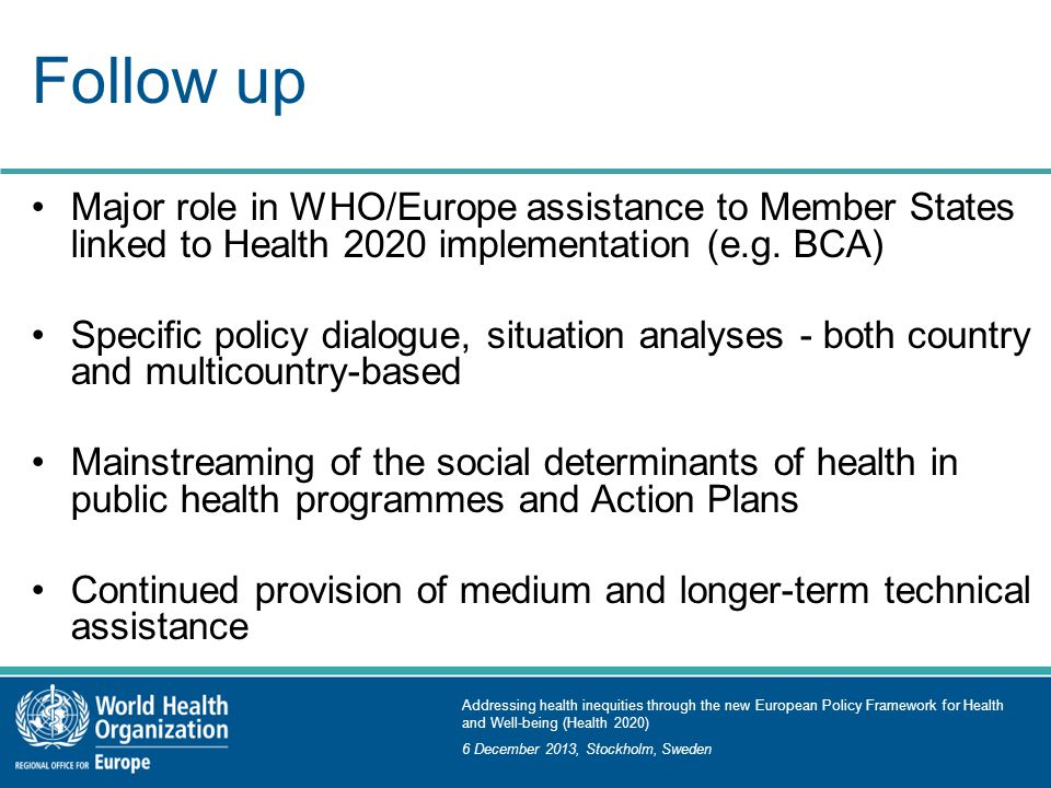 Addressing health inequities through the new European Policy Framework for Health and Well-being (Health 2020) 6 December 2013, Stockholm, Sweden Follow up Major role in WHO/Europe assistance to Member States linked to Health 2020 implementation (e.g.