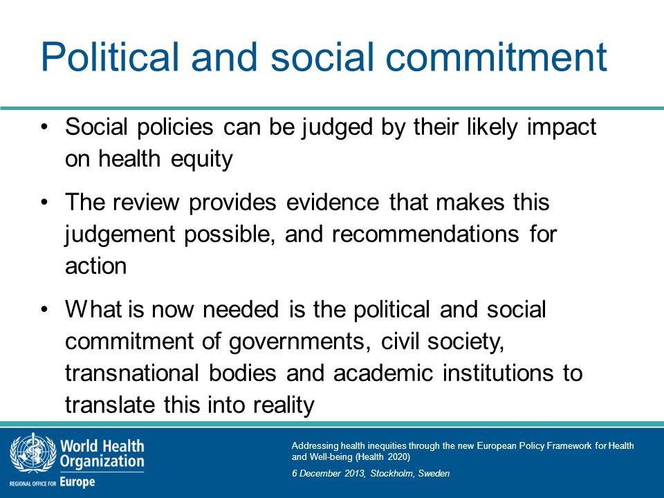 Addressing health inequities through the new European Policy Framework for Health and Well-being (Health 2020) 6 December 2013, Stockholm, Sweden Political and social commitment Social policies can be judged by their likely impact on health equity The review provides evidence that makes this judgement possible, and recommendations for action What is now needed is the political and social commitment of governments, civil society, transnational bodies and academic institutions to translate this into reality