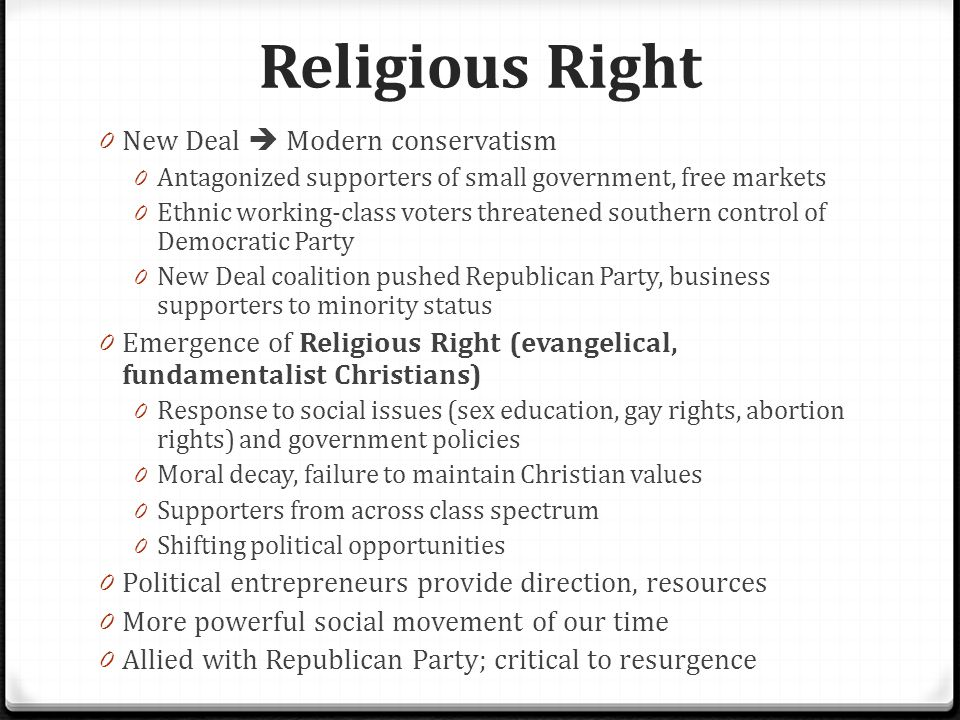 Religious Right 0 New Deal  Modern conservatism 0 Antagonized supporters of small government, free markets 0 Ethnic working-class voters threatened southern control of Democratic Party 0 New Deal coalition pushed Republican Party, business supporters to minority status 0 Emergence of Religious Right (evangelical, fundamentalist Christians) 0 Response to social issues (sex education, gay rights, abortion rights) and government policies 0 Moral decay, failure to maintain Christian values 0 Supporters from across class spectrum 0 Shifting political opportunities 0 Political entrepreneurs provide direction, resources 0 More powerful social movement of our time 0 Allied with Republican Party; critical to resurgence