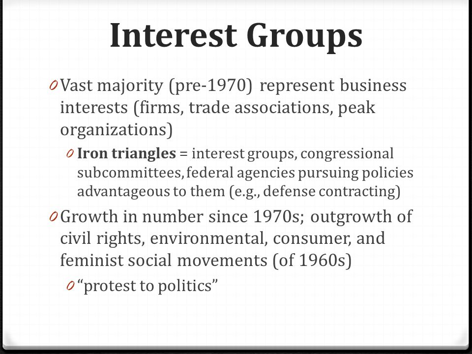 Interest Groups 0 Vast majority (pre-1970) represent business interests (firms, trade associations, peak organizations) 0 Iron triangles = interest groups, congressional subcommittees, federal agencies pursuing policies advantageous to them (e.g., defense contracting) 0 Growth in number since 1970s; outgrowth of civil rights, environmental, consumer, and feminist social movements (of 1960s) 0 protest to politics