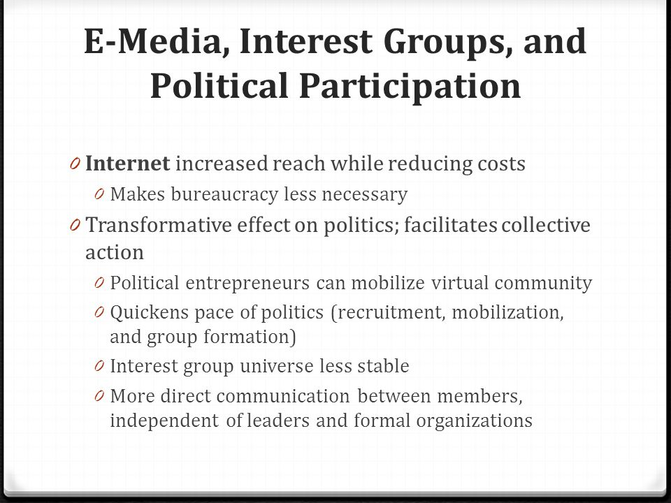 E-Media, Interest Groups, and Political Participation 0 Internet increased reach while reducing costs 0 Makes bureaucracy less necessary 0 Transformative effect on politics; facilitates collective action 0 Political entrepreneurs can mobilize virtual community 0 Quickens pace of politics (recruitment, mobilization, and group formation) 0 Interest group universe less stable 0 More direct communication between members, independent of leaders and formal organizations