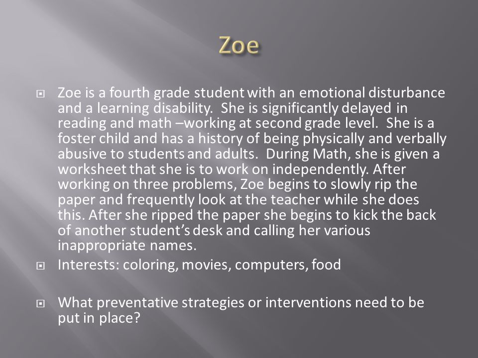  Zoe is a fourth grade student with an emotional disturbance and a learning disability.