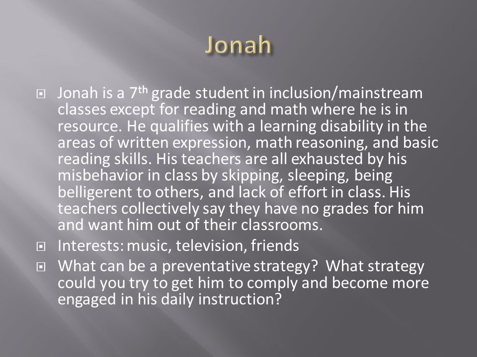  Jonah is a 7 th grade student in inclusion/mainstream classes except for reading and math where he is in resource.