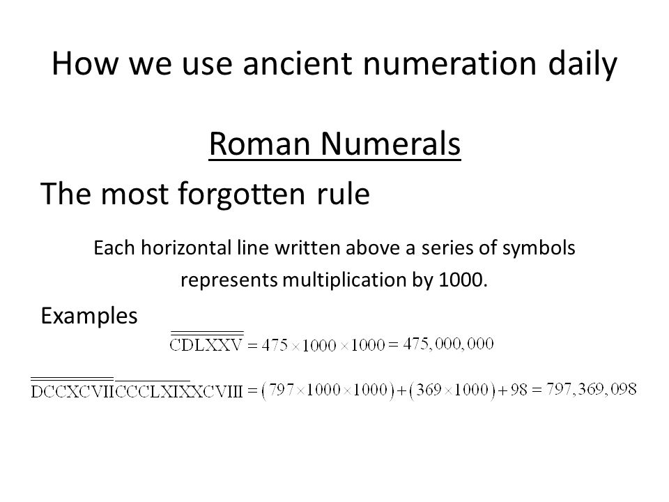 How we use ancient numeration daily Roman Numerals Examples Most people don't remember the other rules Only symbols representing powers of 10 may be r
