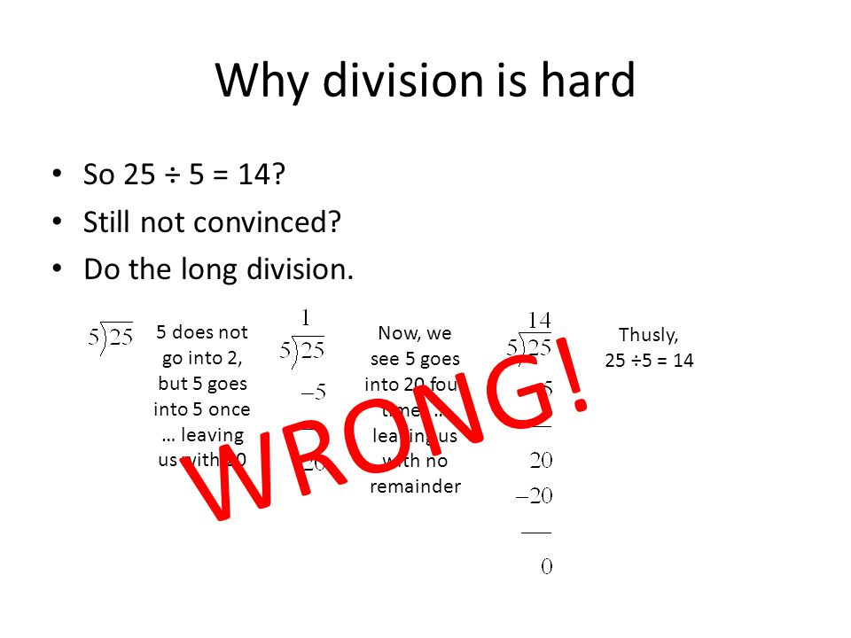 Why division is hard What is 25 ÷ 5? Answer: 14 Huh? Do the division. 5 does not go into 2, but 5 goes into 5 once…so… 25 ÷ 5 = 1 remainder 20 But…5 g