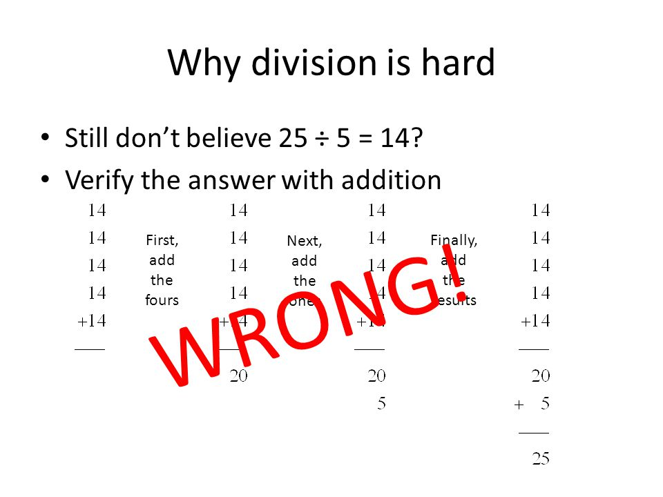 Why division is hard So 25 ÷ 5 = 14. Still not convinced.