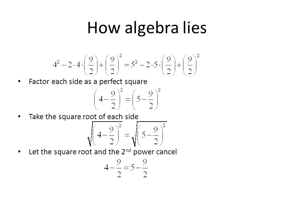 How algebra lies Consider the following true statement Rewrite with equivalent values Factor the values on each side of the equation Add the same value to each side Rewrite each side with equivalent values