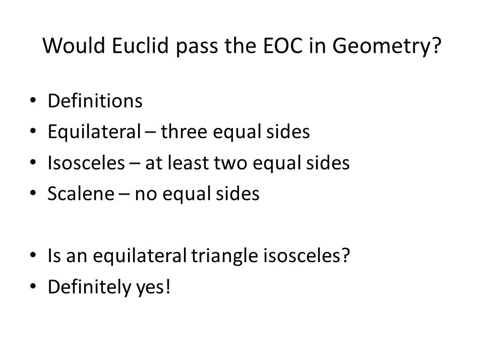 Would Euclid pass the EOC in Geometry? Name these shapes? (Based on side lengths) Equilateral Triangle Isosceles Triangle Scalene Triangle
