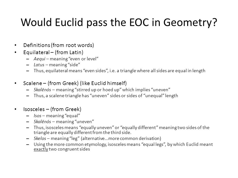 Would Euclid pass the EOC in Geometry? Definitions Equilateral – three equal sides Isosceles – at least two equal sides Scalene – no equal sides Is an