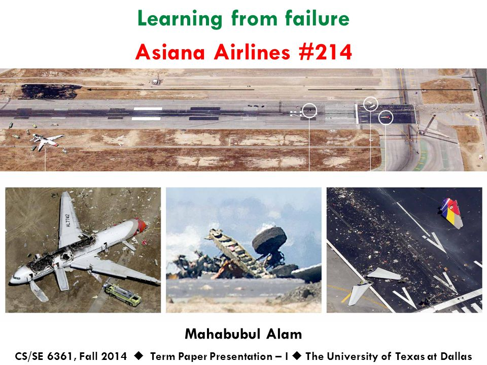 Learning from failure Mahabubul Alam CS/SE 6361, Fall 2014  Term Paper Presentation – I  The University of Texas at Dallas Asiana Airlines #214