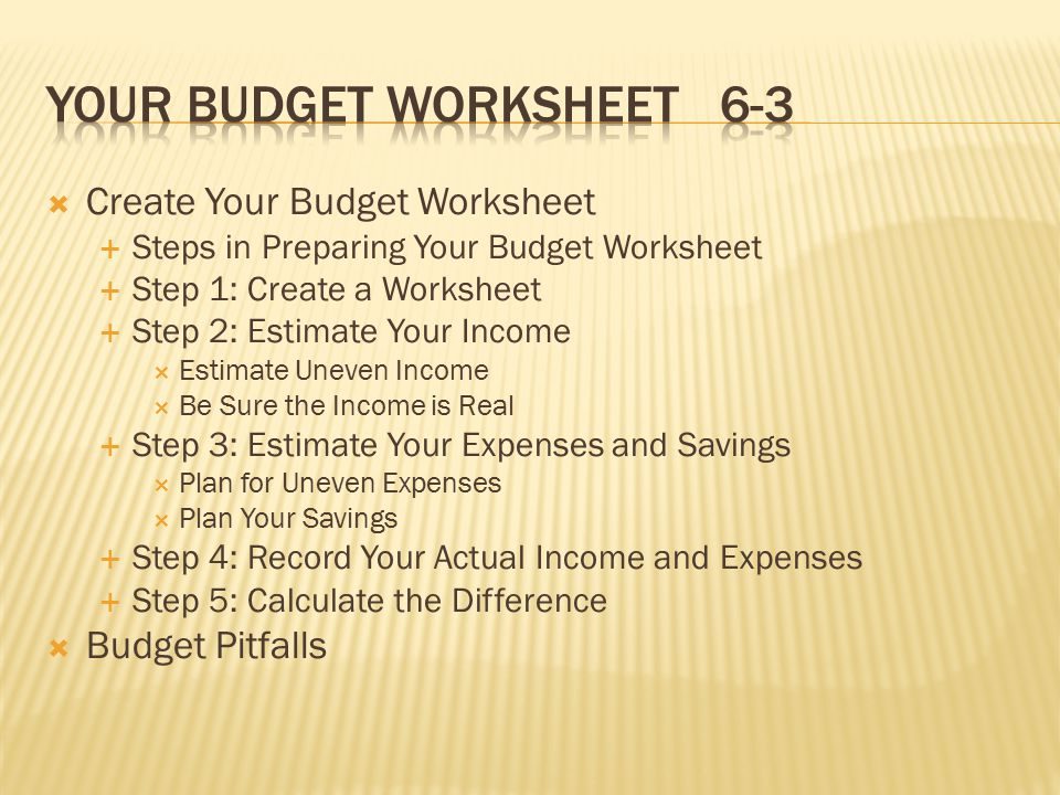  Create Your Budget Worksheet  Steps in Preparing Your Budget Worksheet  Step 1: Create a Worksheet  Step 2: Estimate Your Income  Estimate Uneven Income  Be Sure the Income is Real  Step 3: Estimate Your Expenses and Savings  Plan for Uneven Expenses  Plan Your Savings  Step 4: Record Your Actual Income and Expenses  Step 5: Calculate the Difference  Budget Pitfalls