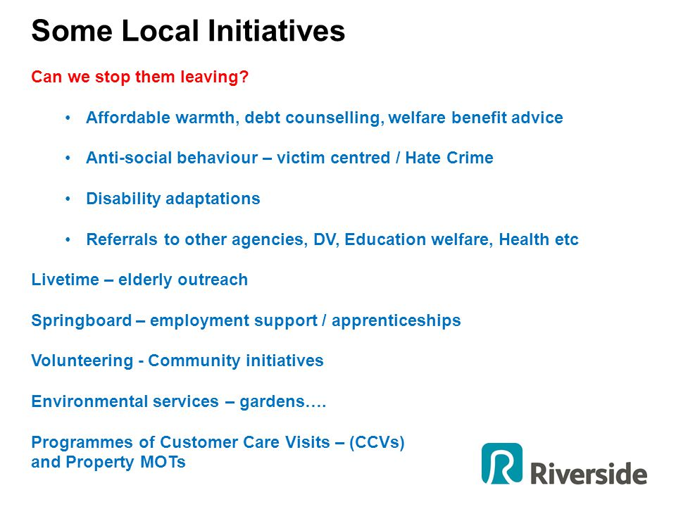 Some Local Initiatives Can we stop them leaving? Affordable warmth, debt counselling, welfare benefit advice Anti-social behaviour – victim centred /