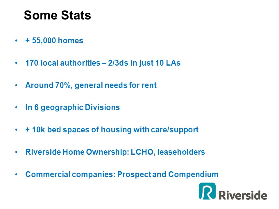 Some Stats + 55,000 homes 170 local authorities – 2/3ds in just 10 LAs Around 70%, general needs for rent In 6 geographic Divisions + 10k bed spaces o